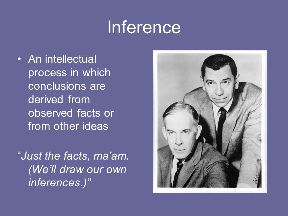 Inference An intellectual process in which conclusions are derived from observed facts or from other ideas.