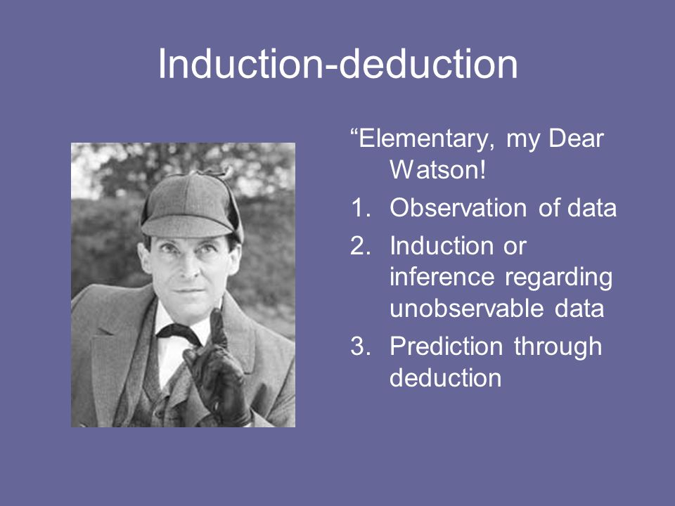 Induction-deduction Elementary, my Dear Watson! Observation of data