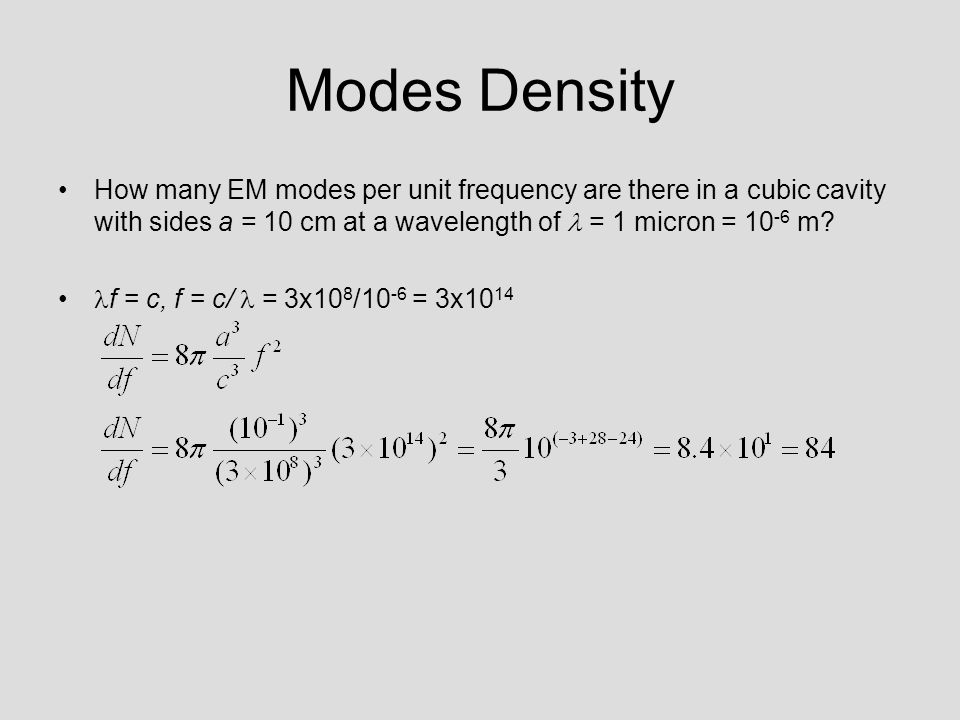 Modes Density How many EM modes per unit frequency are there in a cubic cavity with sides a = 10 cm at a wavelength of  = 1 micron = 10-6 m