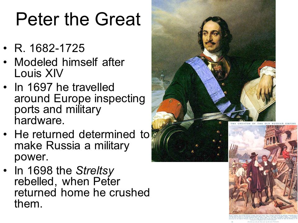 Peter the Great R. 1682-1725 Modeled himself after Louis XIV