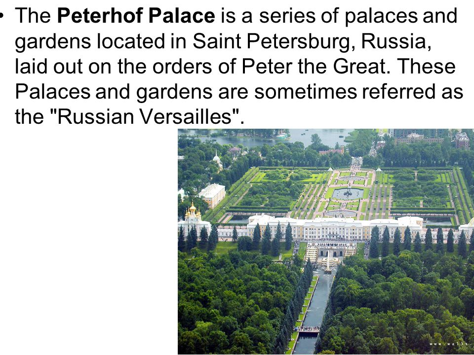 The Peterhof Palace is a series of palaces and gardens located in Saint Petersburg, Russia, laid out on the orders of Peter the Great.