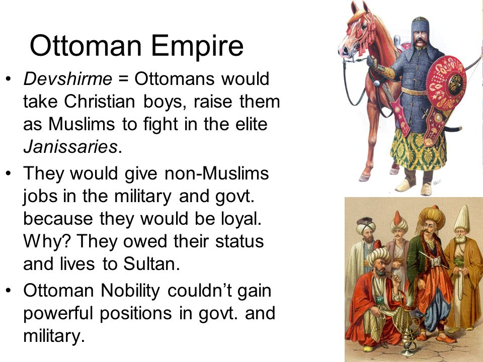 Ottoman Empire Devshirme = Ottomans would take Christian boys, raise them as Muslims to fight in the elite Janissaries.