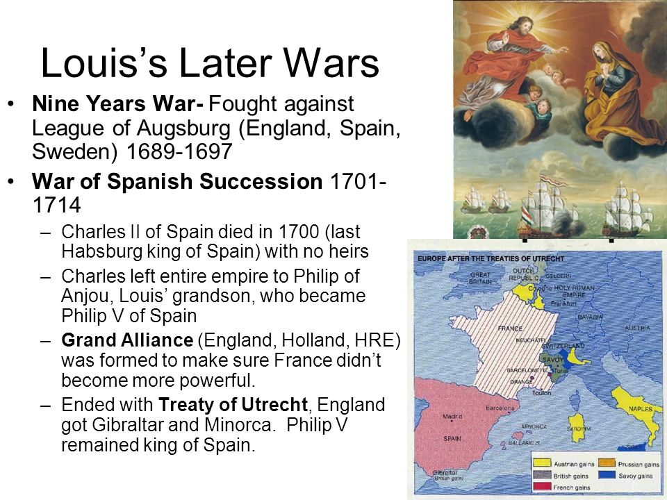 Louis's Later Wars Nine Years War- Fought against League of Augsburg (England, Spain, Sweden) 1689-1697.