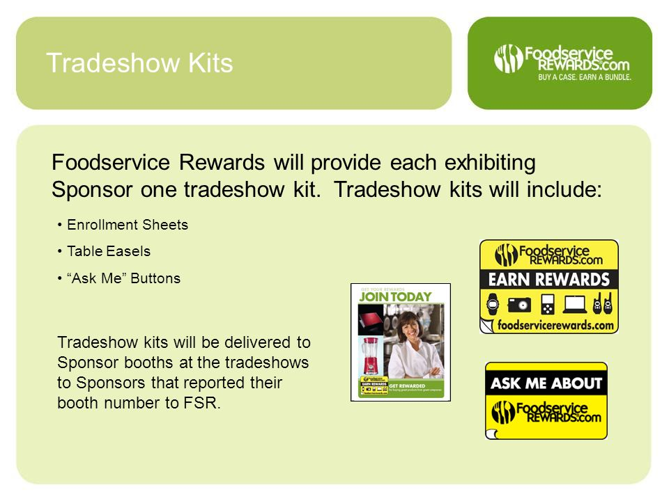 Tradeshow Kits Foodservice Rewards will provide each exhibiting Sponsor one tradeshow kit. Tradeshow kits will include: