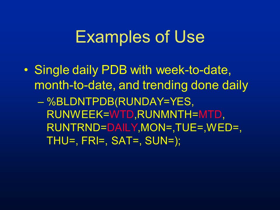 Examples of Use Single daily PDB with week-to-date, month-to-date, and trending done daily.