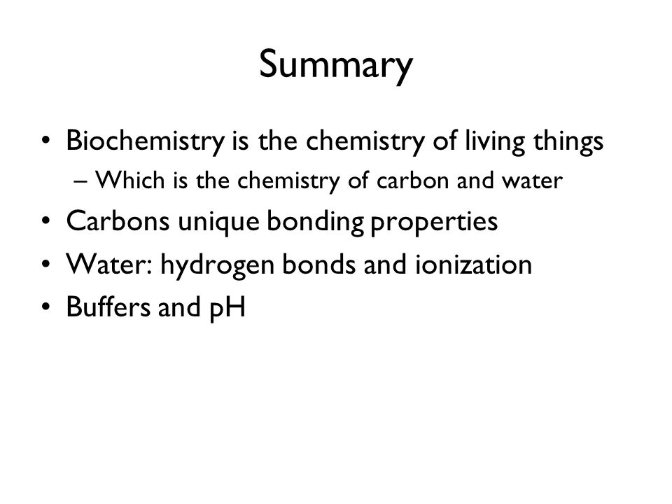 Summary Biochemistry is the chemistry of living things
