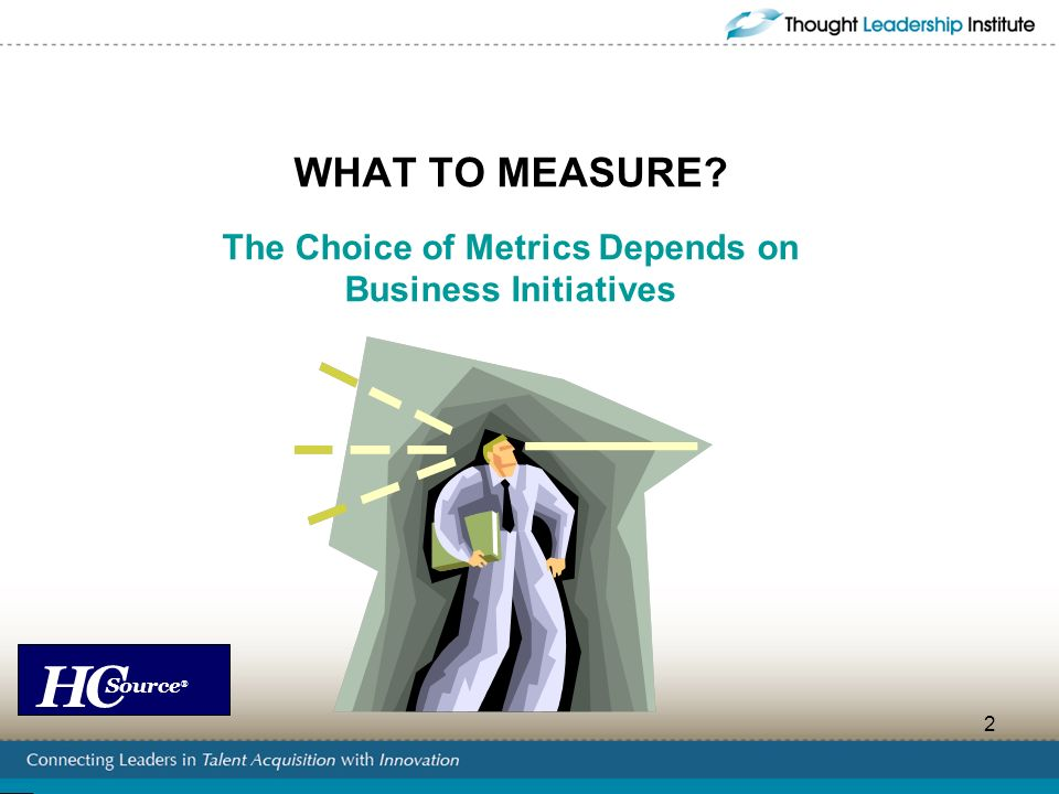 WHAT TO MEASURE The Choice of Metrics Depends on Business Initiatives