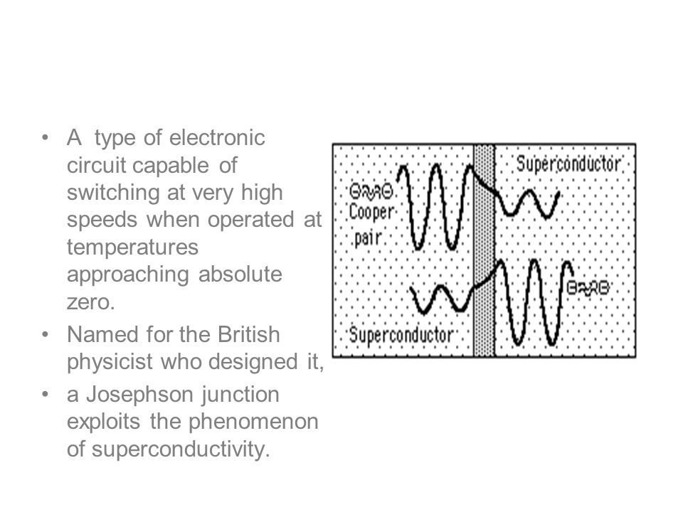 Josephson junctions A type of electronic circuit capable of switching at very high speeds when operated at temperatures approaching absolute zero.