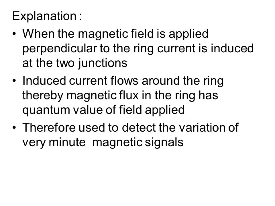 Explanation : When the magnetic field is applied perpendicular to the ring current is induced at the two junctions.