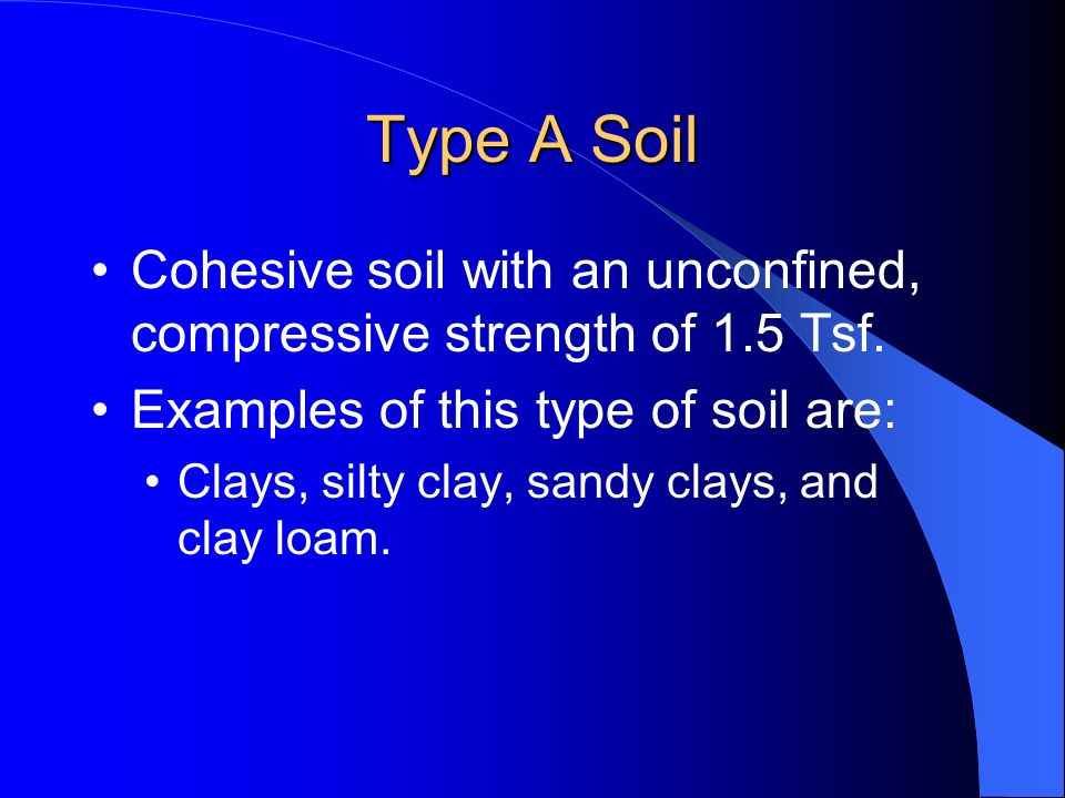 Type A Soil Cohesive soil with an unconfined, compressive strength of 1.5 Tsf. Examples of this type of soil are: