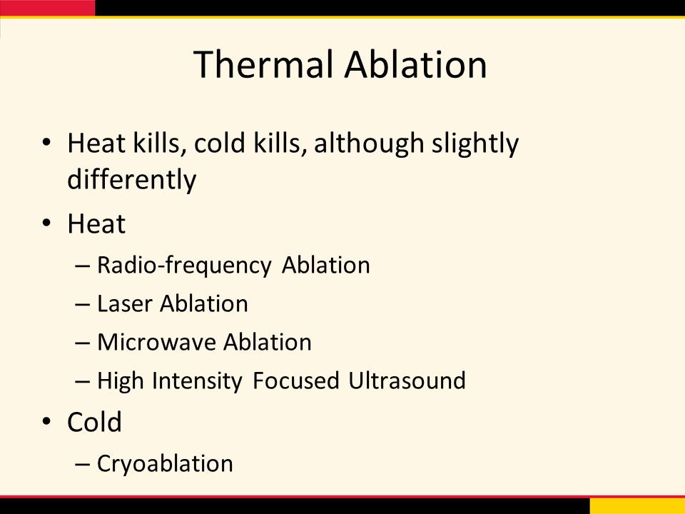 Thermal Ablation Heat kills, cold kills, although slightly differently