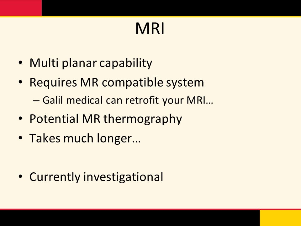 MRI Multi planar capability Requires MR compatible system
