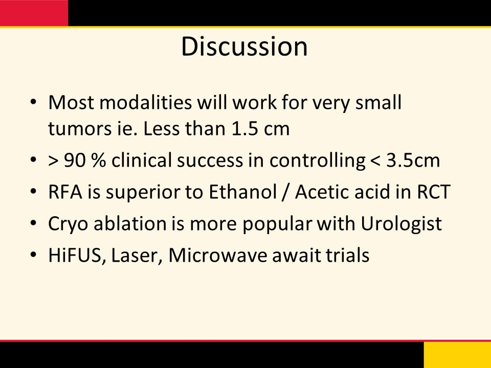 Discussion Most modalities will work for very small tumors ie. Less than 1.5 cm. > 90 % clinical success in controlling < 3.5cm.