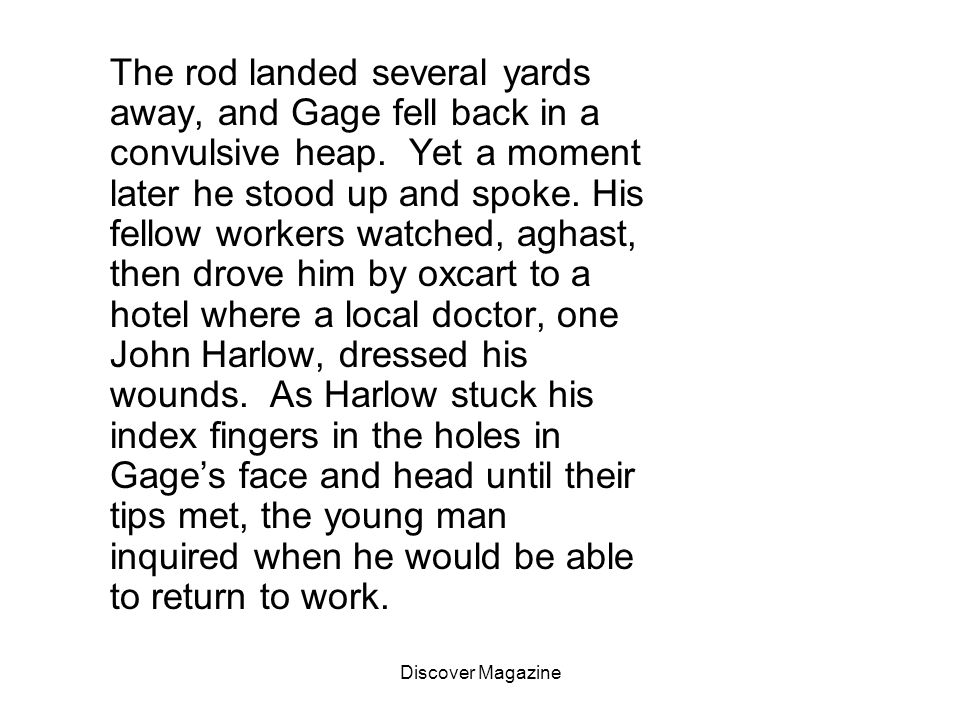 The rod landed several yards away, and Gage fell back in a convulsive heap. Yet a moment later he stood up and spoke. His fellow workers watched, aghast, then drove him by oxcart to a hotel where a local doctor, one John Harlow, dressed his wounds. As Harlow stuck his index fingers in the holes in Gage's face and head until their tips met, the young man inquired when he would be able to return to work.