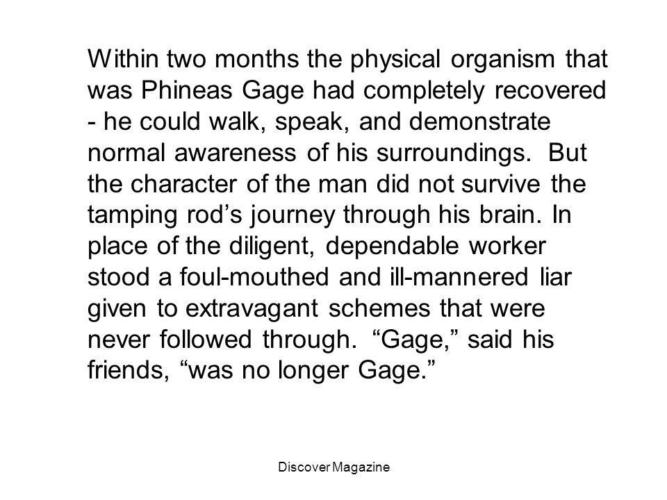 Within two months the physical organism that was Phineas Gage had completely recovered - he could walk, speak, and demonstrate normal awareness of his surroundings. But the character of the man did not survive the tamping rod's journey through his brain. In place of the diligent, dependable worker stood a foul-mouthed and ill-mannered liar given to extravagant schemes that were never followed through. Gage, said his friends, was no longer Gage.