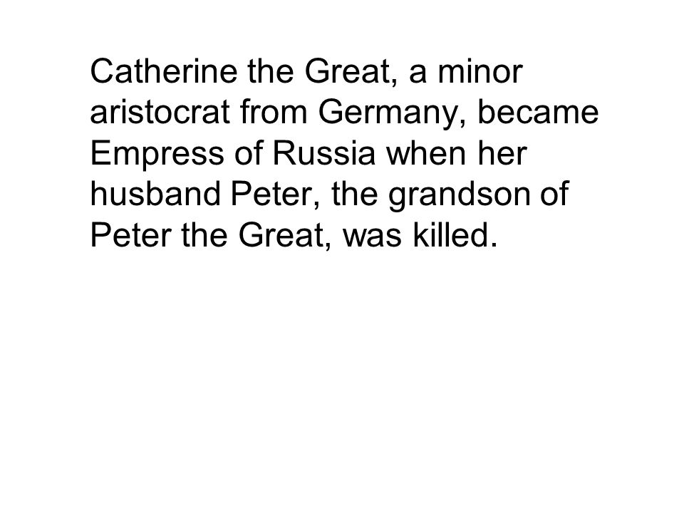 Catherine the Great, a minor aristocrat from Germany, became Empress of Russia when her husband Peter, the grandson of Peter the Great, was killed.