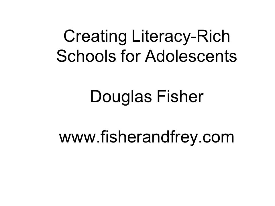 Creating Literacy-Rich Schools for Adolescents Douglas Fisher www