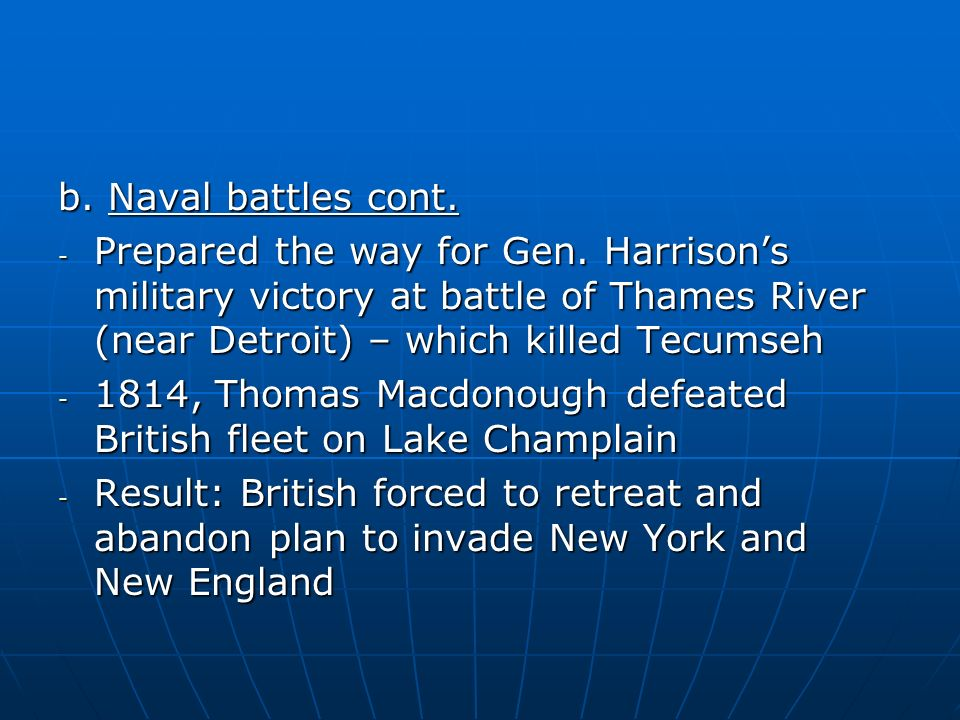 b. Naval battles cont. Prepared the way for Gen. Harrison's military victory at battle of Thames River (near Detroit) – which killed Tecumseh.
