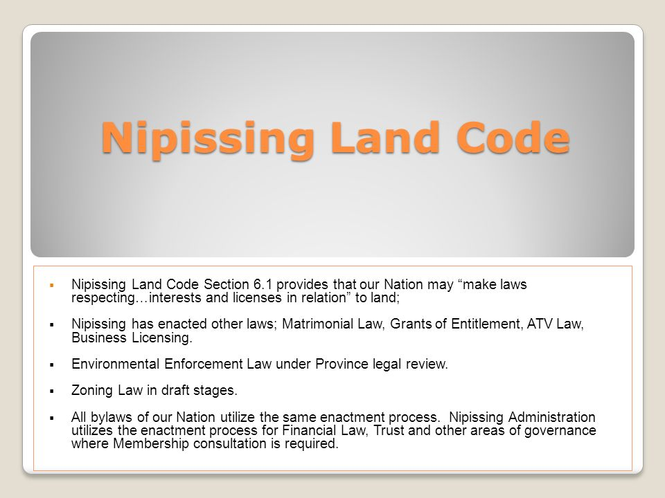 Nipissing Land Code Nipissing Land Code Section 6.1 provides that our Nation may make laws respecting…interests and licenses in relation to land;