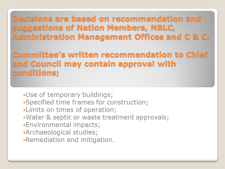 Decisions are based on recommendation and suggestions of Nation Members, NBLC, Administration Management Offices and C & C. Committee's written recommendation to Chief and Council may contain approval with conditions;