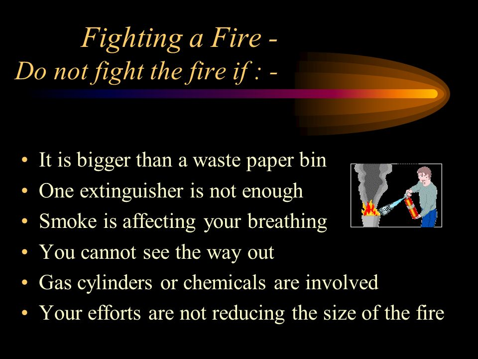 Fighting a Fire - Do not fight the fire if : -