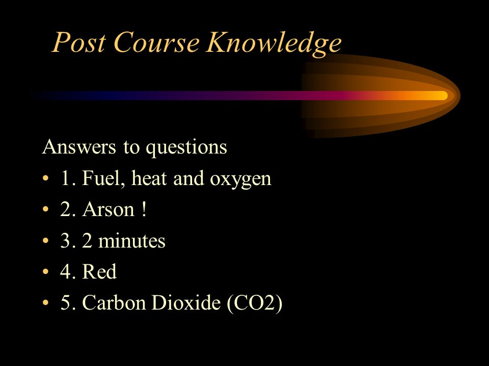 Post Course Knowledge Answers to questions 1. Fuel, heat and oxygen