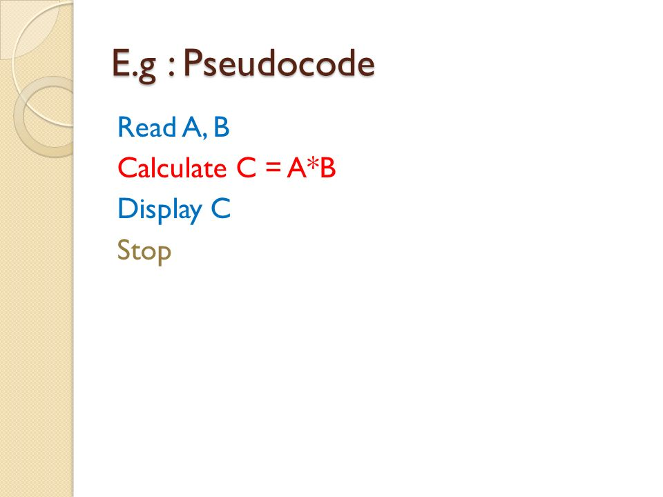 E.g : Pseudocode Read A, B Calculate C = A*B Display C Stop