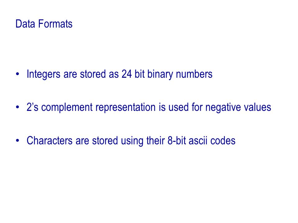 Data FormatsIntegers are stored as 24 bit binary numbers. 2's complement representation is used for negative values.