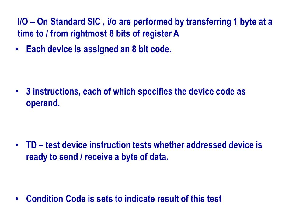 I/O – On Standard SIC , i/o are performed by transferring 1 byte at a time to / from rightmost 8 bits of register A