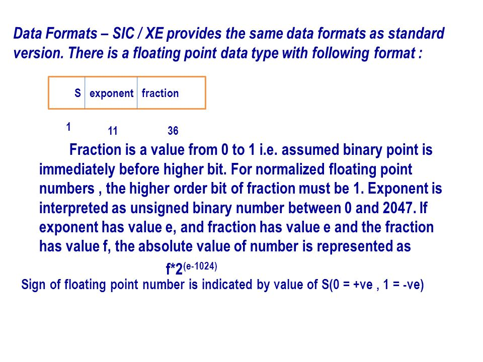 Data Formats – SIC / XE provides the same data formats as standard version. There is a floating point data type with following format :