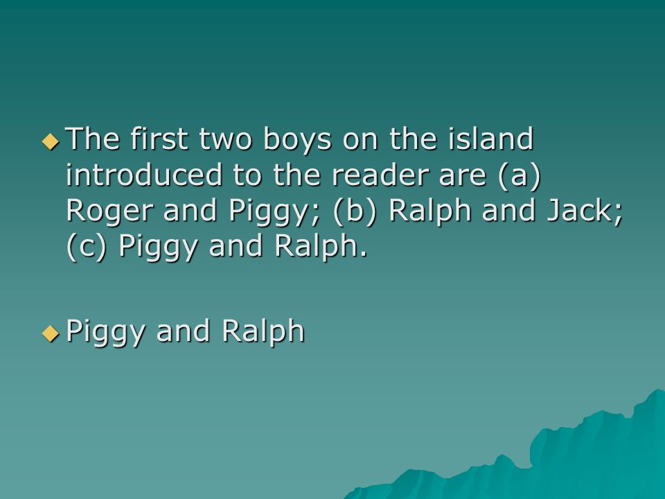 The first two boys on the island introduced to the reader are (a) Roger and Piggy; (b) Ralph and Jack; (c) Piggy and Ralph.
