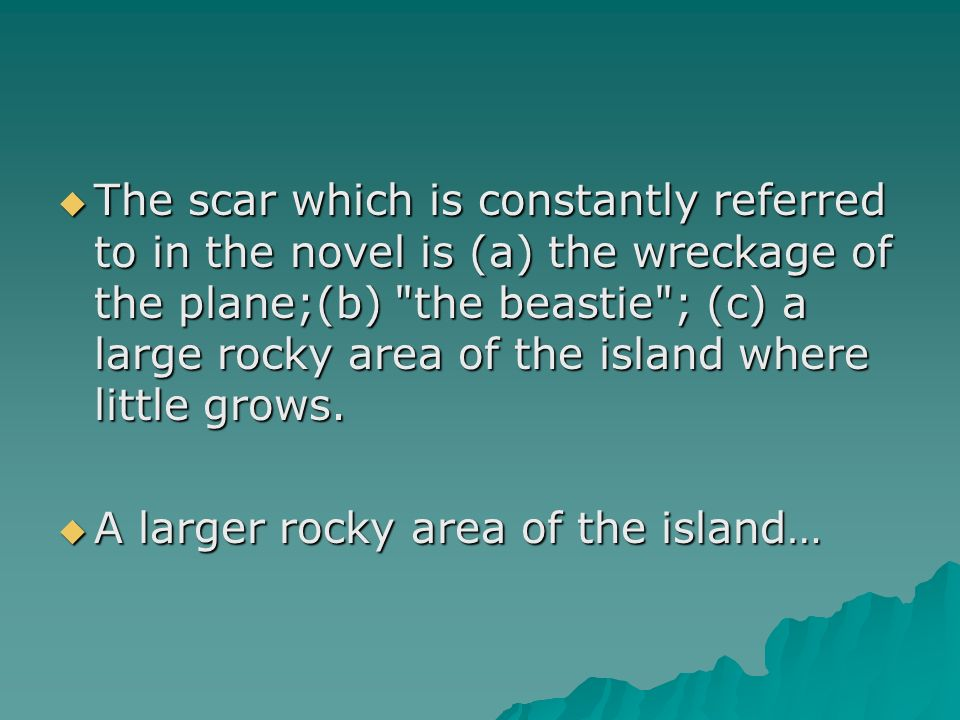 The scar which is constantly referred to in the novel is (a) the wreckage of the plane;(b) the beastie ; (c) a large rocky area of the island where little grows.
