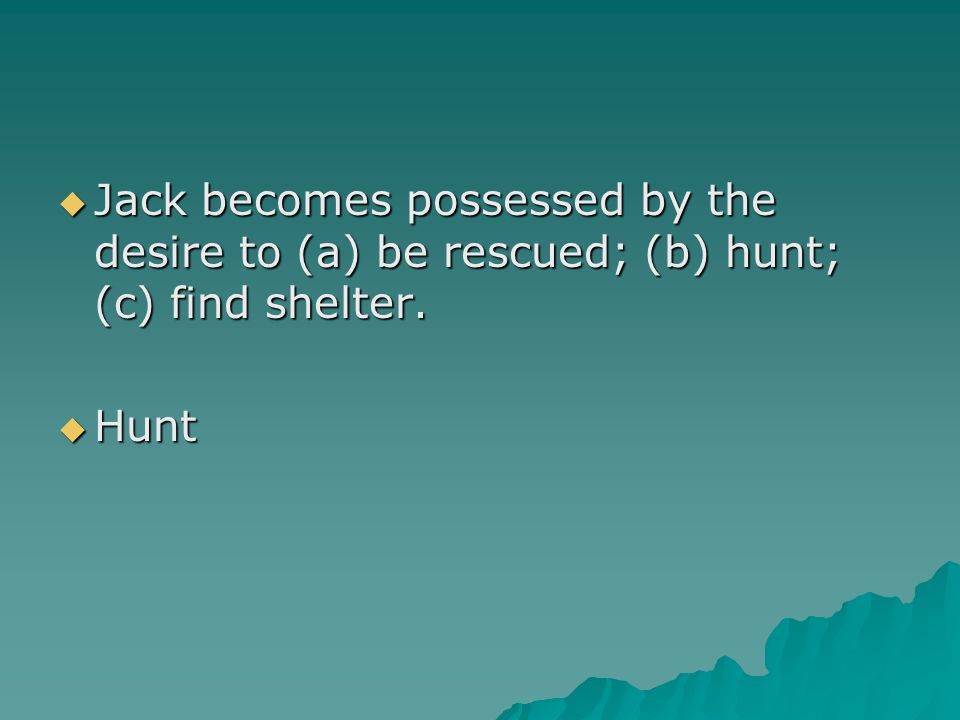 Jack becomes possessed by the desire to (a) be rescued; (b) hunt; (c) find shelter.