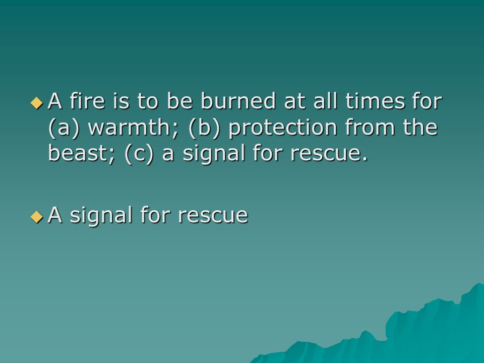 A fire is to be burned at all times for (a) warmth; (b) protection from the beast; (c) a signal for rescue.