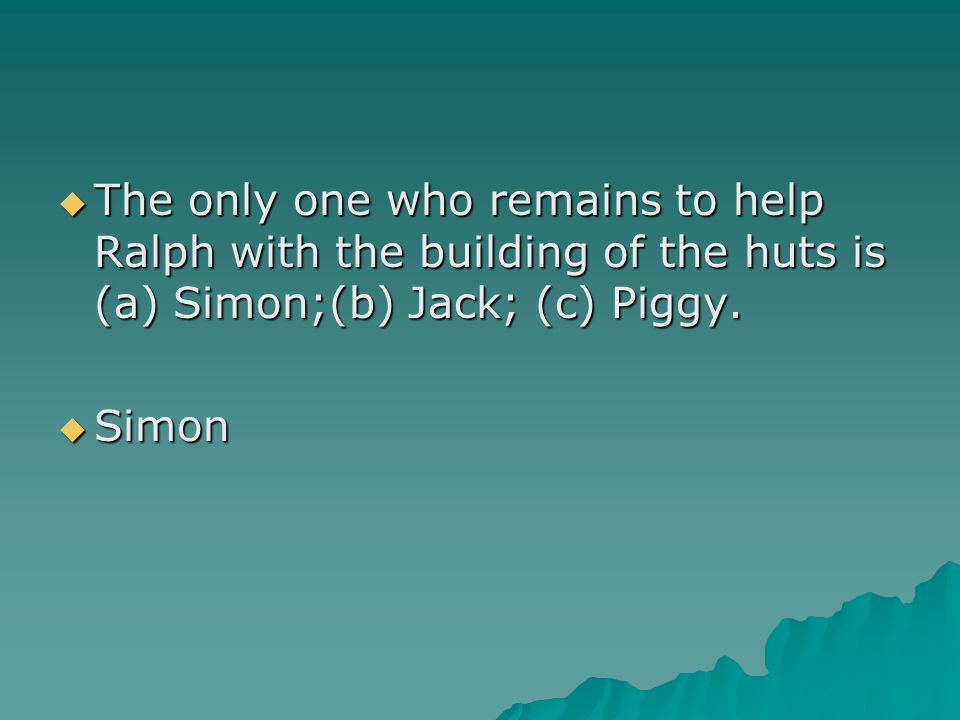 The only one who remains to help Ralph with the building of the huts is (a) Simon;(b) Jack; (c) Piggy.