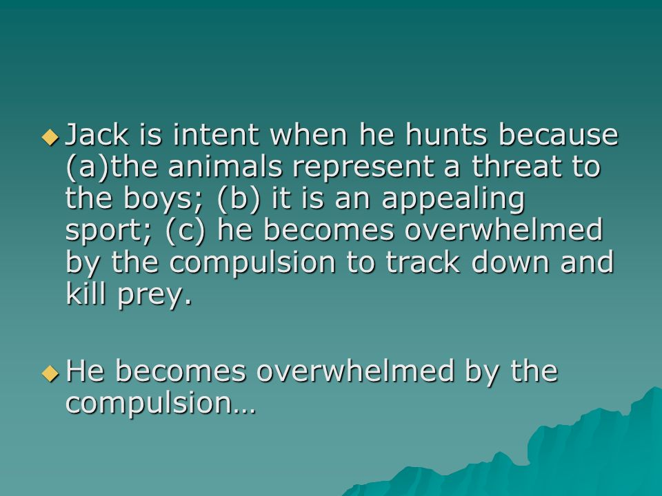 Jack is intent when he hunts because (a)the animals represent a threat to the boys; (b) it is an appealing sport; (c) he becomes overwhelmed by the compulsion to track down and kill prey.