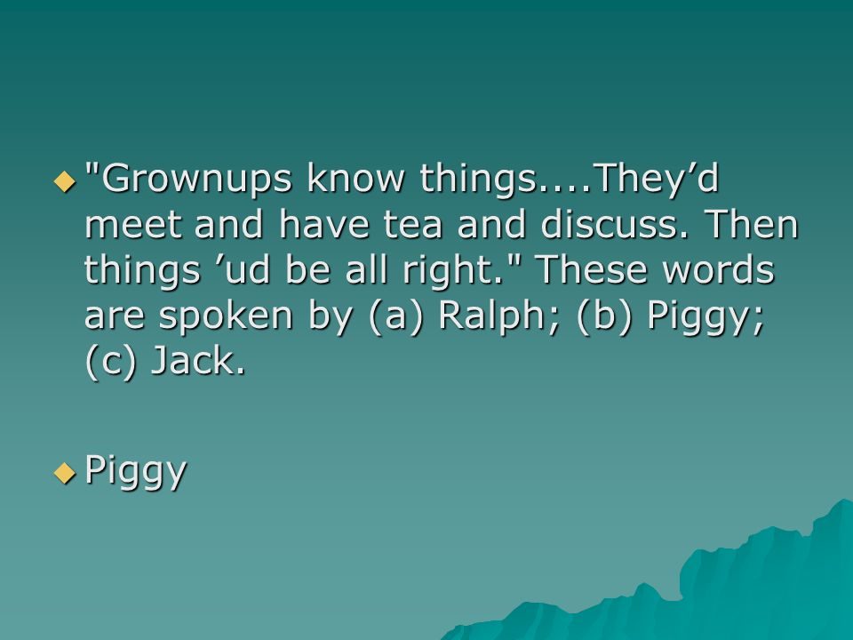 Grownups know things. They'd meet and have tea and discuss