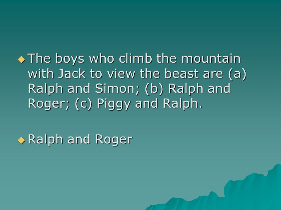 The boys who climb the mountain with Jack to view the beast are (a) Ralph and Simon; (b) Ralph and Roger; (c) Piggy and Ralph.