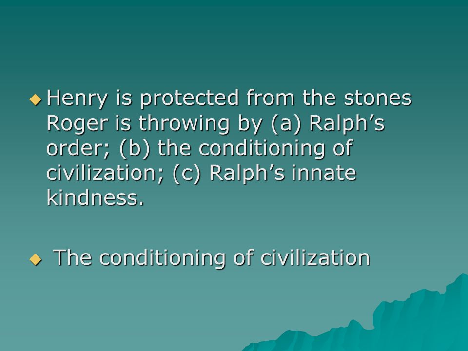 Henry is protected from the stones Roger is throwing by (a) Ralph's order; (b) the conditioning of civilization; (c) Ralph's innate kindness.