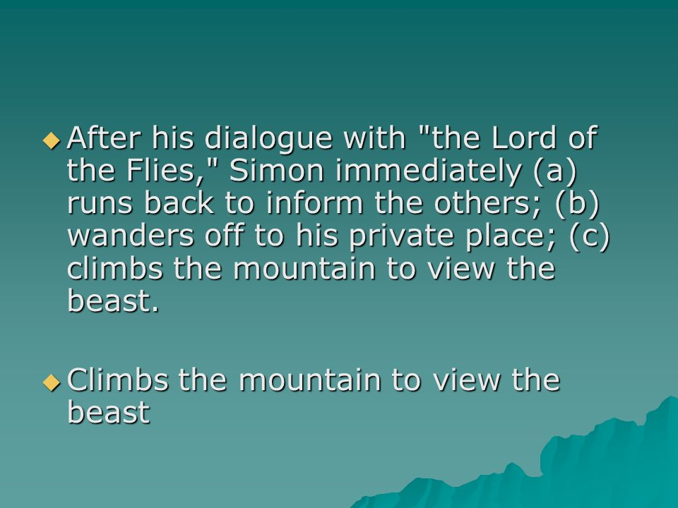 After his dialogue with the Lord of the Flies, Simon immediately (a) runs back to inform the others; (b) wanders off to his private place; (c) climbs the mountain to view the beast.
