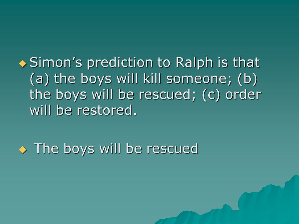 Simon's prediction to Ralph is that (a) the boys will kill someone; (b) the boys will be rescued; (c) order will be restored.
