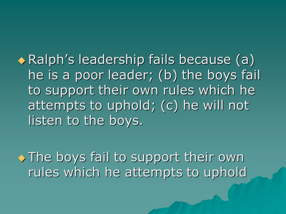 Ralph's leadership fails because (a) he is a poor leader; (b) the boys fail to support their own rules which he attempts to uphold; (c) he will not listen to the boys.