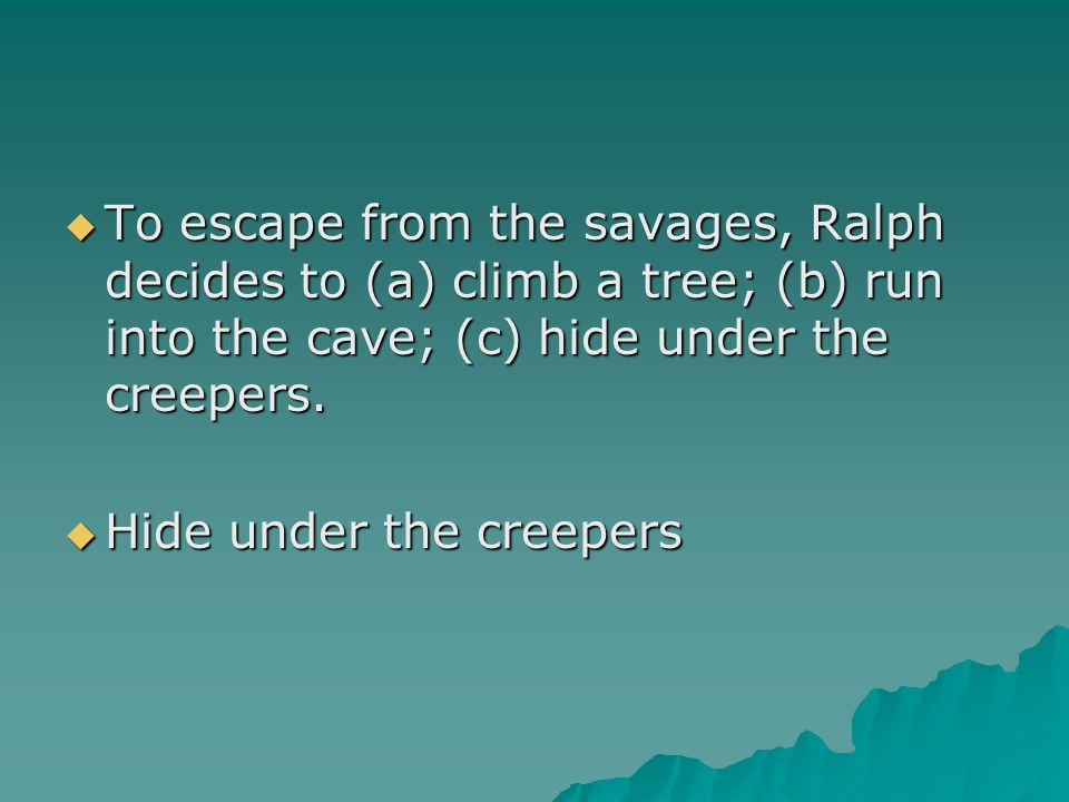 To escape from the savages, Ralph decides to (a) climb a tree; (b) run into the cave; (c) hide under the creepers.
