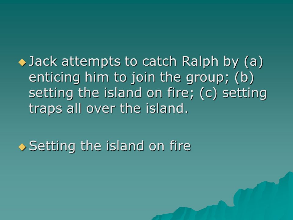 Jack attempts to catch Ralph by (a) enticing him to join the group; (b) setting the island on fire; (c) setting traps all over the island.