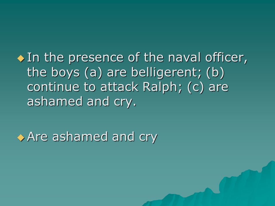 In the presence of the naval officer, the boys (a) are belligerent; (b) continue to attack Ralph; (c) are ashamed and cry.