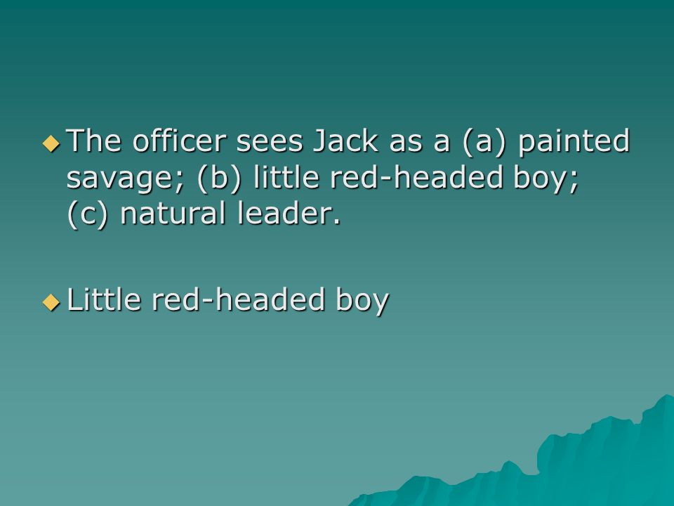 The officer sees Jack as a (a) painted savage; (b) little red-headed boy; (c) natural leader.