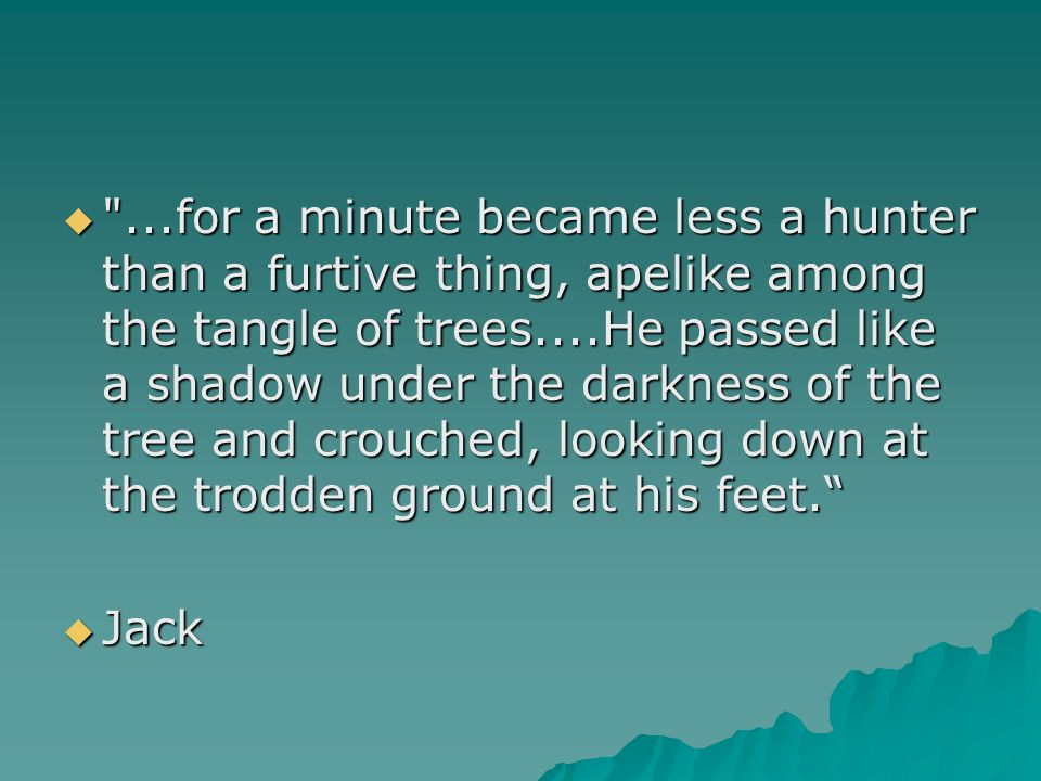 ...for a minute became less a hunter than a furtive thing, apelike among the tangle of trees....He passed like a shadow under the darkness of the tree and crouched, looking down at the trodden ground at his feet.