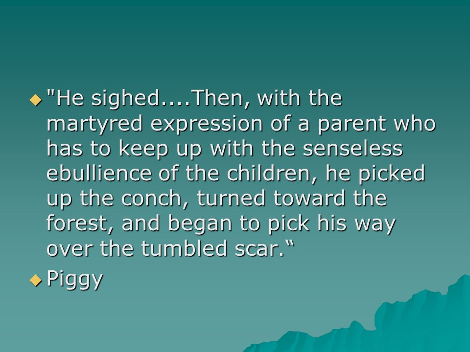 He sighed....Then, with the martyred expression of a parent who has to keep up with the senseless ebullience of the children, he picked up the conch, turned toward the forest, and began to pick his way over the tumbled scar.
