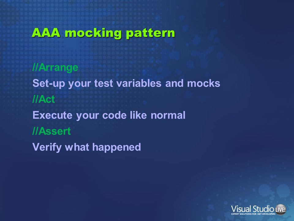 AAA mocking pattern //Arrange Set-up your test variables and mocks //Act Execute your code like normal //Assert Verify what happened