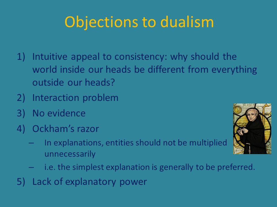 Objections to dualism Intuitive appeal to consistency: why should the world inside our heads be different from everything outside our heads